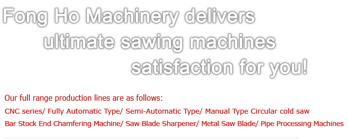 Fong Ho Machinery delivers ultimate sawing machines satisfaction for you!